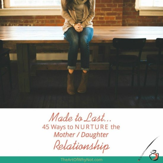 Made to Last... 45 Ways To Nurture The Mother/Daughter Relationship from The Art of Why Not