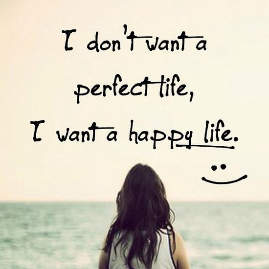I don't want a perfect life, but happy will do just fine!