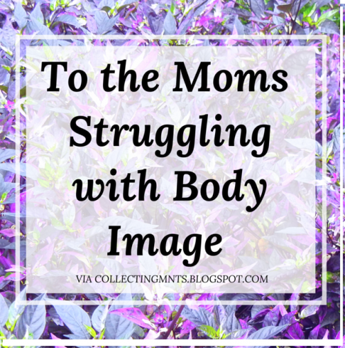 To The Moms Struggling With Body Image from Collecting Moments.