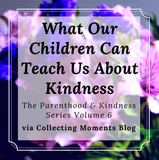 What Our Children Can Teach Us About Kindness from Collecting Moments.
