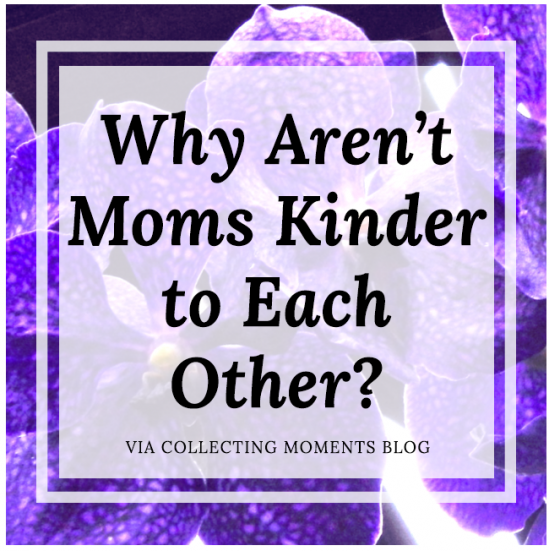Why Aren't Moms Kinder To Each Another from Collecting Moments.