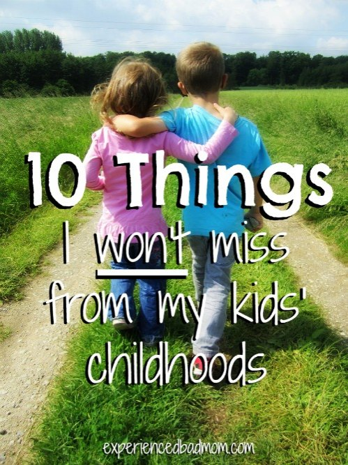 10 Things I Won't Miss From My Kids' Childhood from Experienced Bad Mom.