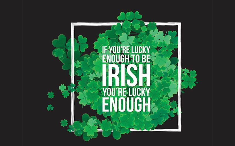 If you are lucky enough to be Irish, you are lucky enough!