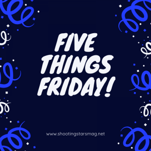 Five Things Friday from Shooting Stars Mag.